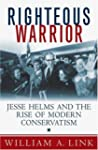 Righteous Warrior: Jesse Helms and th...
