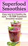 Superfood Smoothies: Superfood Smoothies, Ultimata Smoothies Secrets To a Healthy Lifestyle. Easy way to a healthy life style: 15 TOP Superfood Smoothies Recipes Revealed! (Superfood Smoothies)