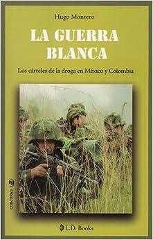 La guerra blanca. Los carteles de la droga en Mexico y Colombia