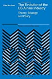 The Evolution of the US Airline Industry: Theory, Strategy and Policy (Studies in Industrial Organization)