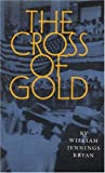 The Cross of Gold: Speech Delivered before the National Democratic Convention at Chicago, July 9, 1896 (0803261314) by Bryan, William Jennings