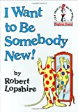 I Want to Be Somebody New! (Beginner Books(R)) (0394876164) by Robert Lopshire
