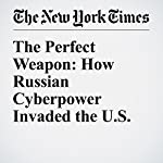 The Perfect Weapon: How Russian Cyberpower Invaded the U.S. | Eric Lipton,David E. Sanger,Scott Shane