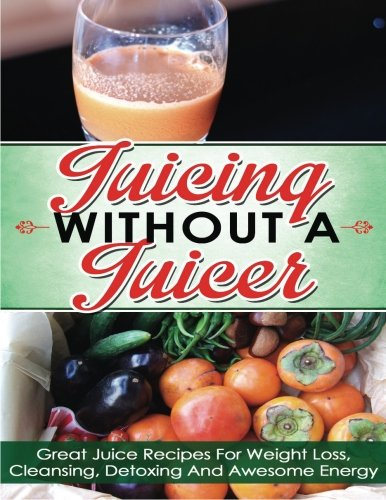 Juicing Without A Juicer: Great Juice Recipes For Weight Loss, Cleansing, Detoxing And Awesome Energy (juicing recipes for weight loss, juicing for life, juicing bible, juicing for weight loss) by Hanna Ferguson