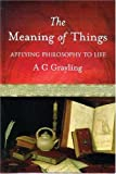 The Meaning of Things: Applying Philosophy to Life (0297607588) by A. C. Grayling