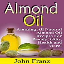 Almond Oil: Amazing All Natural Almond Oil Recipes for Beauty, Gifts, Health and More! (       UNABRIDGED) by John Franz Narrated by Dave Wright