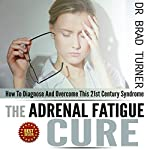Adrenal Fatigue Cure: How to Diagnose and Overcome This 21st Century Syndrome: The Doctor's Smarter Self-Healing Series | Dr Brad Turner