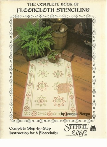 The Complete Book of Floorcloth Stenciling (Complete Step-by-Step Instruction for 8 Floorcloths), Jeannie Serpa