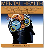 Mental Health: How To Be Mentally Strong & Maintain Clarity That Will Help Improve Mental Focus and Prevent Mental Illnesses