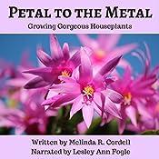 Petal to the Metal: Growing Gorgeous Houseplants: Easy-Growing Gardening Series, Book 5 | [Melinda R. Cordell]