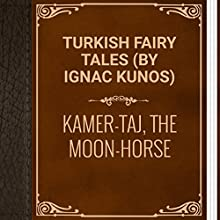 Turkish Fairy Tales: Kamer-Taj, the Moon-Horse (       UNABRIDGED) by Ignac Kunos Narrated by Anastasia Bertollo