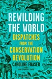 Rewilding the World: Dispatches from the Conservation Revolution