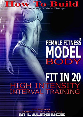 How To Build The Female Fitness Model Body: Fit in 20, 20 Minute High Intensity Interval Training Workouts for Models,  HIIT Workout, Building A Female Fitness Model Physique, Female Fitness Model