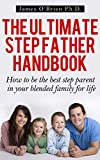 The Ultimate Step Father Handbook - How to Be the Best Step Parent in Your Blended Family for Life (Step family)
