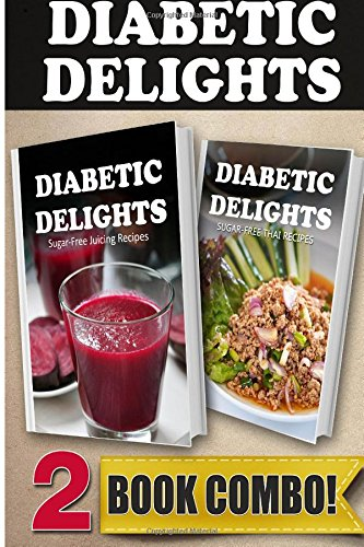 Sugar-Free Juicing Recipes and Sugar-Free Thai Recipes: 2 Book Combo (Diabetic Delights ) by Ariel Sparks