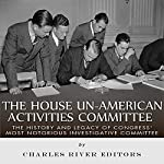 The House Un-American Activities Committee: The History and Legacy of Congress' Most Notorious Investigative Committee |  Charles River Editors
