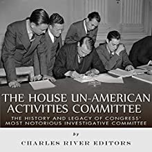 The House Un-American Activities Committee: The History and Legacy of Congress' Most Notorious Investigative Committee Audiobook by  Charles River Editors Narrated by Dan Gallagher