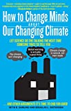 img - for How to Change Minds About Our Changing Climate: Let Science Do the Talking the Next Time Someone Tries to Tell You...The Climate Isn't Changing; Global ... Other Arguments It's Time to End for Good book / textbook / text book