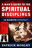 A Man's Guide to the Spiritual Disciplines: 12 Habits to Strengthen Your Walk With Christ (0802475515) by Morley, Patrick