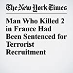 Man Who Killed 2 in France Had Been Sentenced for Terrorist Recruitment | Alissa J. Rubin,Lilia Blaise