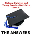 Level 3 Diploma Children and Young People's Workforce - THE ANSWERS - (Early Learning and Childcare)