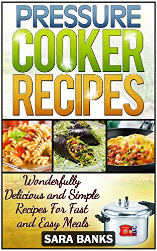 Pressure Cooker Recipes: Wonderfully Delicious And Simple Recipes For Fast And Easy Meals (pressure cooker cookbook, pressure cooker, pressure cooking,electric ... pressure cooker recipes, p Book 1) by Sara Banks