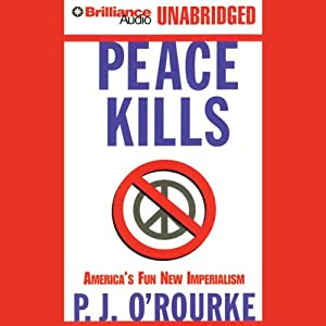 Peace Kills: America's Fun New Imperialism | [P. J. O'Rourke]
