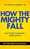 img - for The Topline Summary of Jim Collins' How the Mighty Fall - Why Some Companies NEVER Give In (Topline Summaries) book / textbook / text book