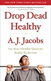 Drop Dead Healthy: One Man&#8217;s Humble Quest for Bodily Perfection