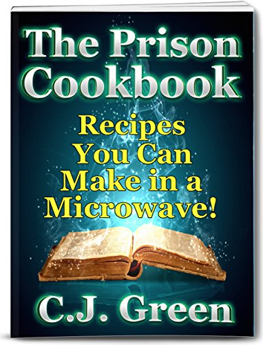 The Prison Cookbook: A Cookbook for Prison Inmates Full of Delicious Recipes that You can Cook in a Microwave Oven! (Microwave Cookbooks 1) by C.J. Green