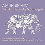 Der Elefant, der das Glück vergaß: Buddhistische Geschichten, um Freude in jedem Moment zu finden | Ajahn Brahm