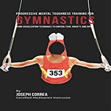 Progressive Mental Toughness Training for Gymnastics: Using Visualization Techniques to Control Fear, Anxiety, and Doubt (       UNABRIDGED) by Joseph Correa (Certified Meditation Instructor) Narrated by Andrea Erickson
