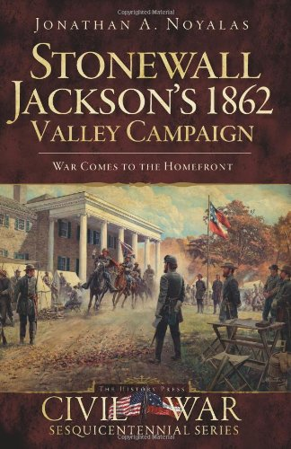 Stonewall Jackson's 1862 Valley Campaign:: War Comes to the Homefront (Civil War Series)