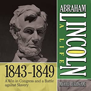 Abraham Lincoln: A Life 1843-1849: A Win in Congress and a Battle Against Slavery | [Michael Burlingame]