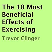 The 10 Most Beneficial Effects of Exercising (       UNABRIDGED) by Trevor Clinger Narrated by Trevor Clinger