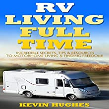 RV Living Full Time: Incredible Secrets, Tips, & Resources to Motorhome Living & Finding Freedom! Audiobook by Kevin Hughes Narrated by Ralph L. Rati