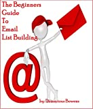 List Building: The Beginners Guide to Email List Building: How to Build An Email List For Beginners
