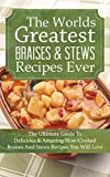 The Worlds Greatest Braises & Stews Recipes Ever: The Ultimate Guide To Delicious And Amazing Slow-Cooked Braises And Stews Recipes You Will Love