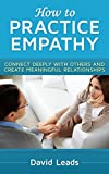 How to Practice Empathy: Connect Deeply with Others and Create Meaningful Relationships