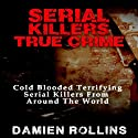 Serial Killers True Crime: Cold Blooded Terrifying Serial Killers from Around the World Audiobook by Damien Rollins Narrated by Francesca Townes