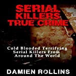 Serial Killers True Crime: Cold Blooded Terrifying Serial Killers from Around the World | Damien Rollins