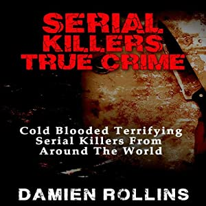 Serial Killers True Crime: Cold Blooded Terrifying Serial Killers from Around the World | [Damien Rollins]