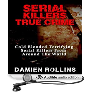 Serial Killers True Crime: Cold Blooded Terrifying Serial Killers from Around the World (Unabridged)