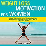 Weight Loss Motivation for Women!: Change Your Mindset, Stop Torturing Yourself with Perfectionism, and Create Super Healthy Habits You Enjoy! | Elena Garcia