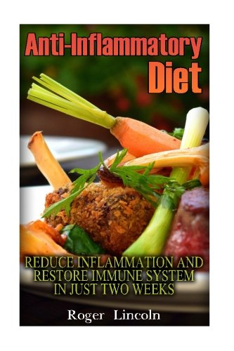 Anti-Inflammatory Diet: Reduce Inflammation And Restore Immune System In Just Two Weeks: (low carbohydrate, high protein, low carbohydrate foods, low carb, low carb cookbook, low carb recipes) by Roger Lincoln