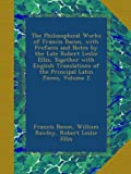 The Philosophical Works of Francis Bacon, with Prefaces and Notes by the Late Robert Leslie Ellis, Together with English Translations of the Principal Latin Pieces, Volume 2