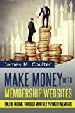 Make Money with Membership Websites: Online Income Through Monthly Paying Members