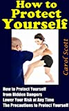 How to Protect Yourself: All You Need to Know How to Protect Yourself from Hidden Dangers, Lower Your Risk at Any Time The Precautions to Protect Yourself