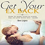 How to Get Your Ex Back: A Step by Step Blueprint for Making Your Ex Lover Fall in Love with You - Again | Ben Lopez