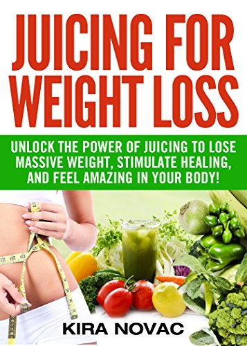 Juicing for Weight Loss: Unlock the Power of Juicing to Lose Massive Weight, Stimulate Healing, and Feel Amazing in Your Body (Juicing Recipes,Alkaline Diet, Anti-Inflammatory Diet Book 1) by Kira Novac